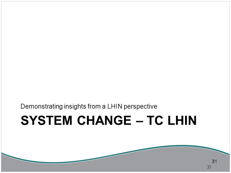 31 SYSTEM CHANGE – TC LHIN Demonstrating insights from a LHIN perspective 31