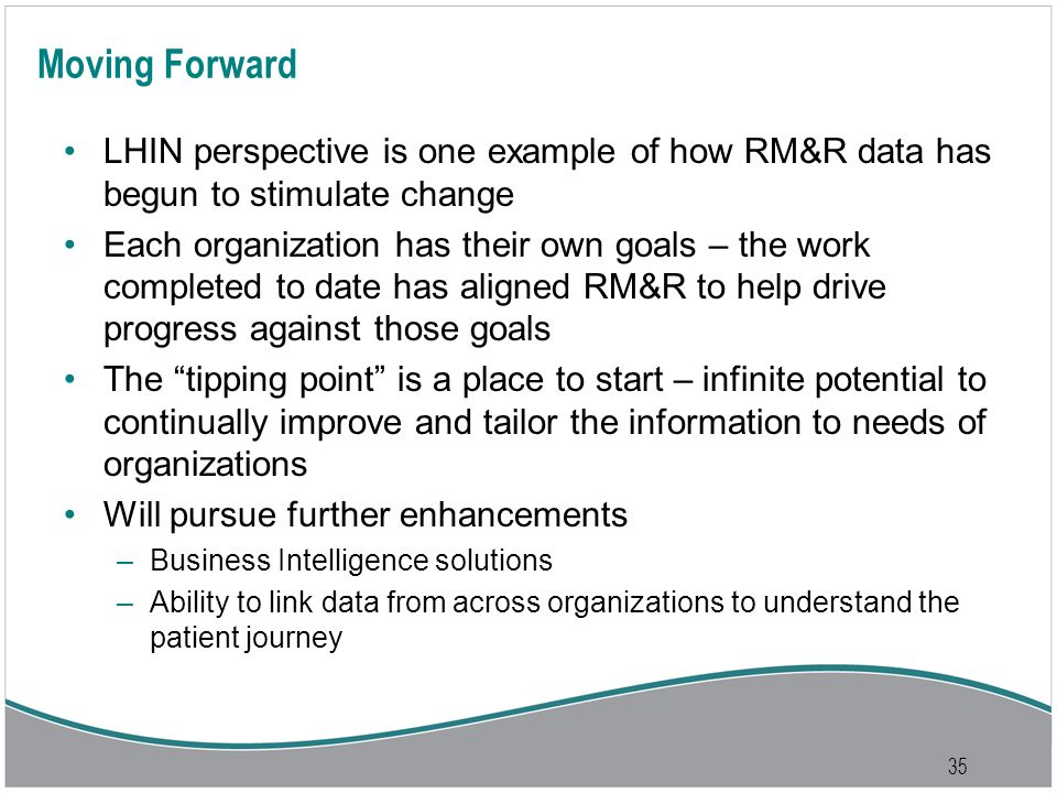 35 Moving Forward LHIN perspective is one example of how RM&R data has begun to stimulate change Each organization has their own goals – the work completed to date has aligned RM&R to help drive progress against those goals The tipping point is a place to start – infinite potential to continually improve and tailor the information to needs of organizations Will pursue further enhancements –Business Intelligence solutions –Ability to link data from across organizations to understand the patient journey