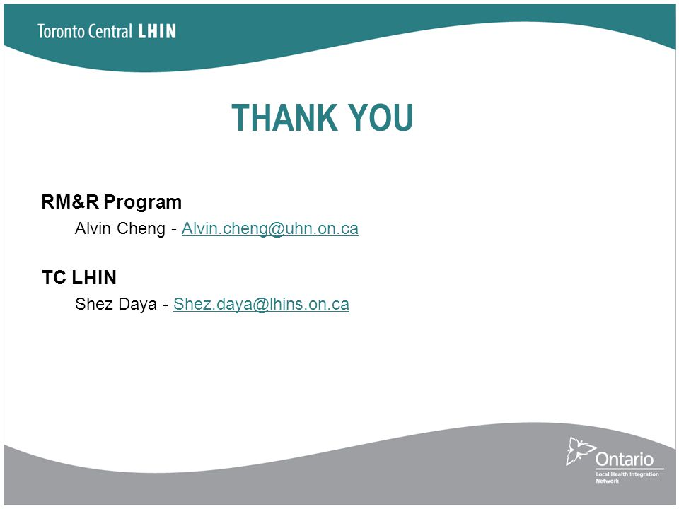 THANK YOU RM&R Program Alvin Cheng - Alvin.cheng@uhn.on.caAlvin.cheng@uhn.on.ca TC LHIN Shez Daya - Shez.daya@lhins.on.caShez.daya@lhins.on.ca