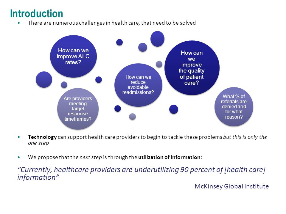 Introduction There are numerous challenges in health care, that need to be solved Technology can support health care providers to begin to tackle these problems but this is only the one step We propose that the next step is through the utilization of information: Currently, healthcare providers are underutilizing 90 percent of [health care] information McKinsey Global Institute How can we improve the quality of patient care.