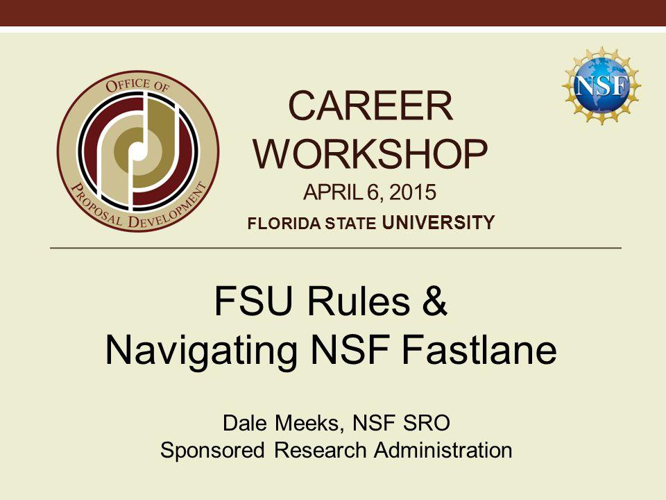 CAREER WORKSHOP APRIL 6, 2015 FSU Rules & Navigating NSF Fastlane Dale Meeks, NSF SRO Sponsored Research Administration FLORIDA STATE UNIVERSITY