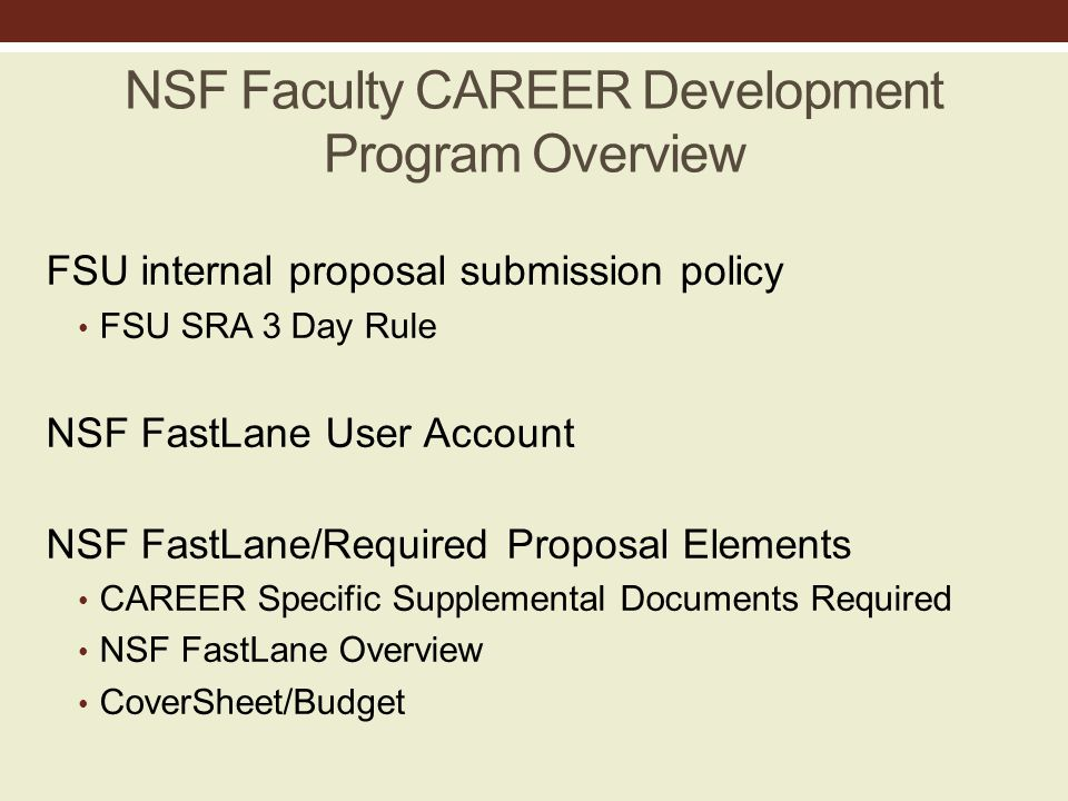 NSF Faculty CAREER Development Program Overview FSU internal proposal submission policy FSU SRA 3 Day Rule NSF FastLane User Account NSF FastLane/Required Proposal Elements CAREER Specific Supplemental Documents Required NSF FastLane Overview CoverSheet/Budget