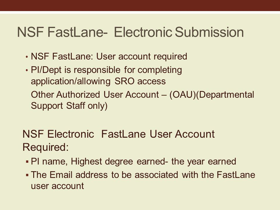 NSF FastLane- Electronic Submission NSF FastLane: User account required PI/Dept is responsible for completing application/allowing SRO access Other Authorized User Account – (OAU)(Departmental Support Staff only) NSF Electronic FastLane User Account Required:  PI name, Highest degree earned- the year earned  The Email address to be associated with the FastLane user account