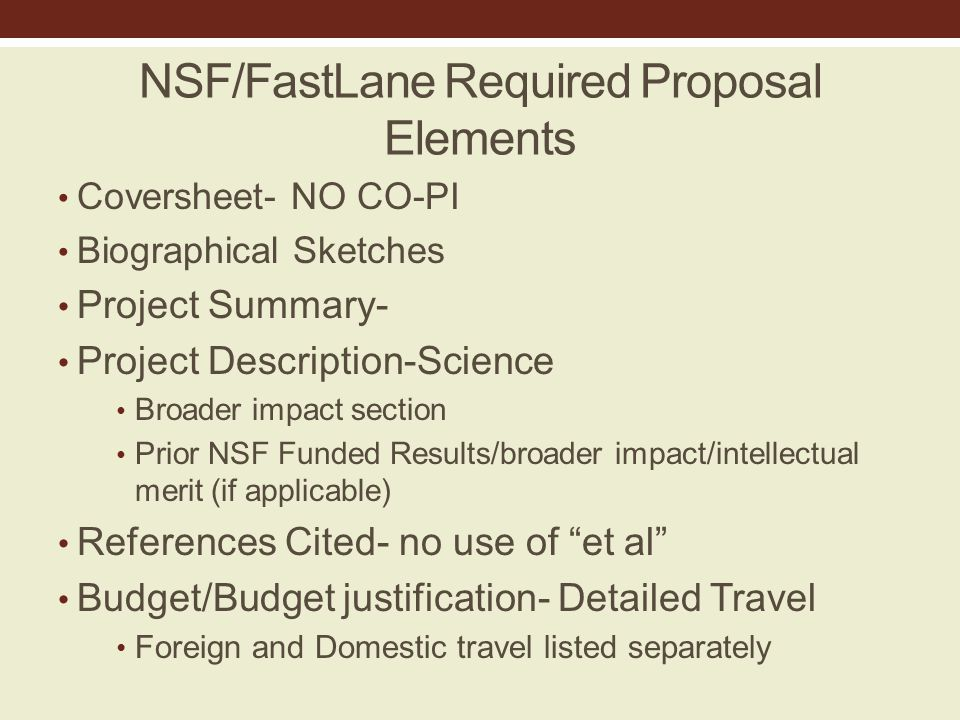 NSF/FastLane Required Proposal Elements Coversheet- NO CO-PI Biographical Sketches Project Summary- Project Description-Science Broader impact section Prior NSF Funded Results/broader impact/intellectual merit (if applicable) References Cited- no use of et al Budget/Budget justification- Detailed Travel Foreign and Domestic travel listed separately