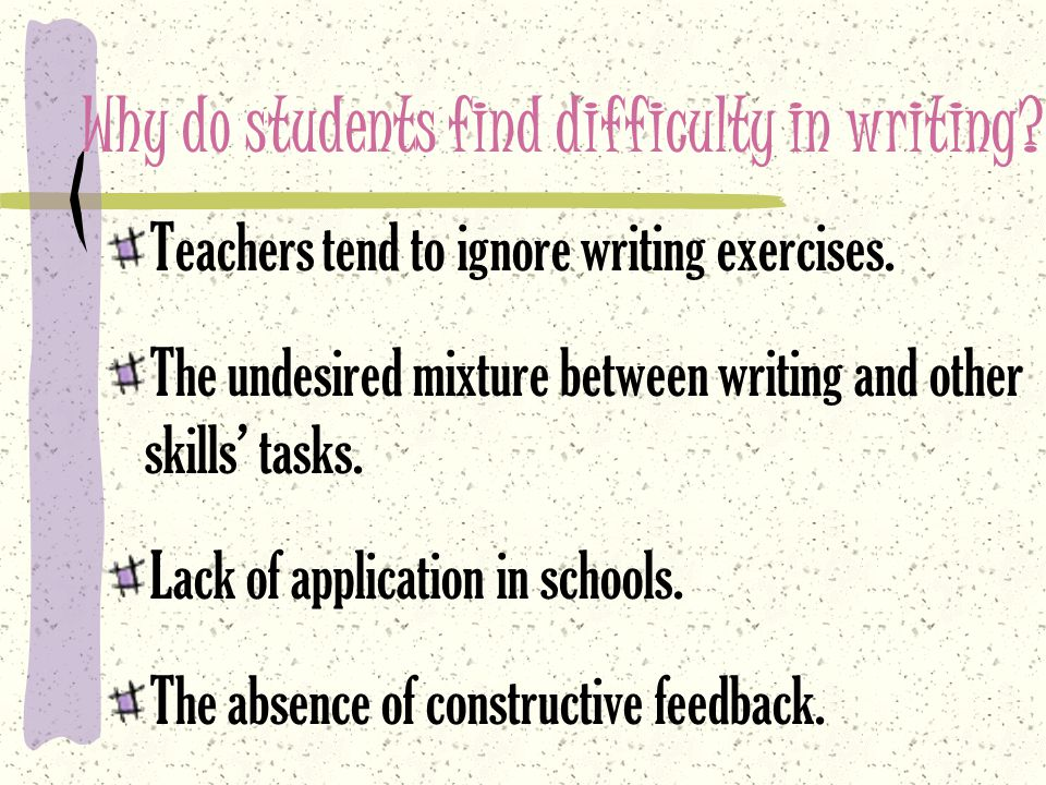 Why do students find difficulty in writing. Teachers tend to ignore writing exercises.