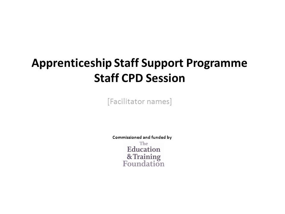 Apprenticeship Staff Support Programme Staff CPD Session [Facilitator names] Commissioned and funded by