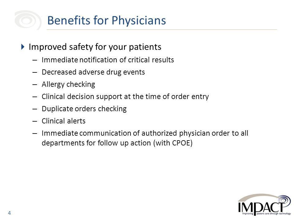  Improved safety for your patients – Immediate notification of critical results – Decreased adverse drug events – Allergy checking – Clinical decision support at the time of order entry – Duplicate orders checking – Clinical alerts – Immediate communication of authorized physician order to all departments for follow up action (with CPOE) Benefits for Physicians 4