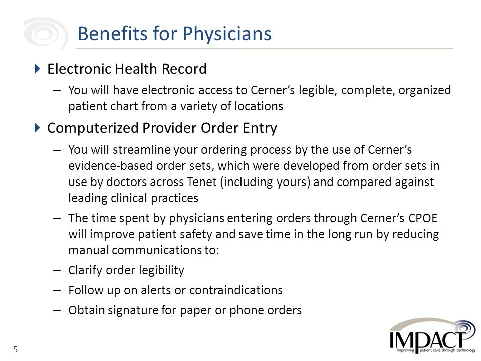  Electronic Health Record – You will have electronic access to Cerner's legible, complete, organized patient chart from a variety of locations  Computerized Provider Order Entry – You will streamline your ordering process by the use of Cerner's evidence-based order sets, which were developed from order sets in use by doctors across Tenet (including yours) and compared against leading clinical practices – The time spent by physicians entering orders through Cerner's CPOE will improve patient safety and save time in the long run by reducing manual communications to: – Clarify order legibility – Follow up on alerts or contraindications – Obtain signature for paper or phone orders Benefits for Physicians 5