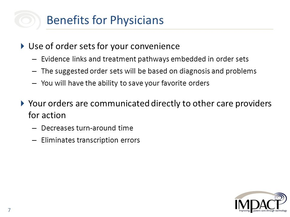  Use of order sets for your convenience – Evidence links and treatment pathways embedded in order sets – The suggested order sets will be based on diagnosis and problems – You will have the ability to save your favorite orders  Your orders are communicated directly to other care providers for action – Decreases turn-around time – Eliminates transcription errors Benefits for Physicians 7