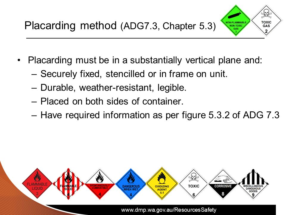 www.dmp.wa.gov.au/ResourcesSafety Placarding method (ADG7.3, Chapter 5.3) Placarding must be in a substantially vertical plane and: –Securely fixed, s