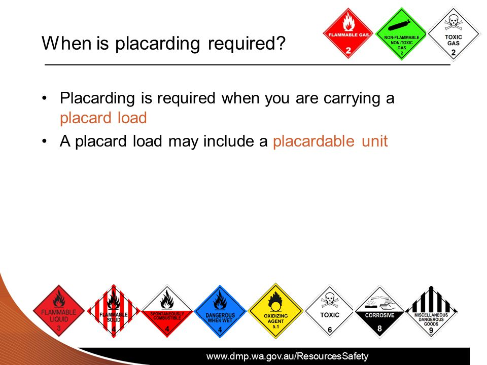 www.dmp.wa.gov.au/ResourcesSafety When is placarding required? Placarding is required when you are carrying a placard load A placard load may include