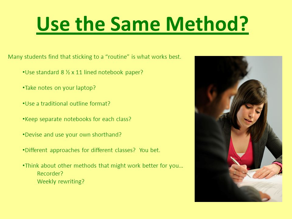 Use the Same Method. Many students find that sticking to a routine is what works best.