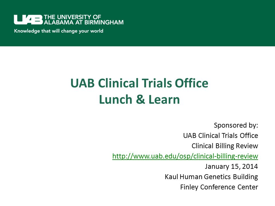 UAB Clinical Trials Office Lunch & Learn Sponsored by: UAB Clinical Trials Office Clinical Billing Review http://www.uab.edu/osp/clinical-billing-review January 15, 2014 Kaul Human Genetics Building Finley Conference Center