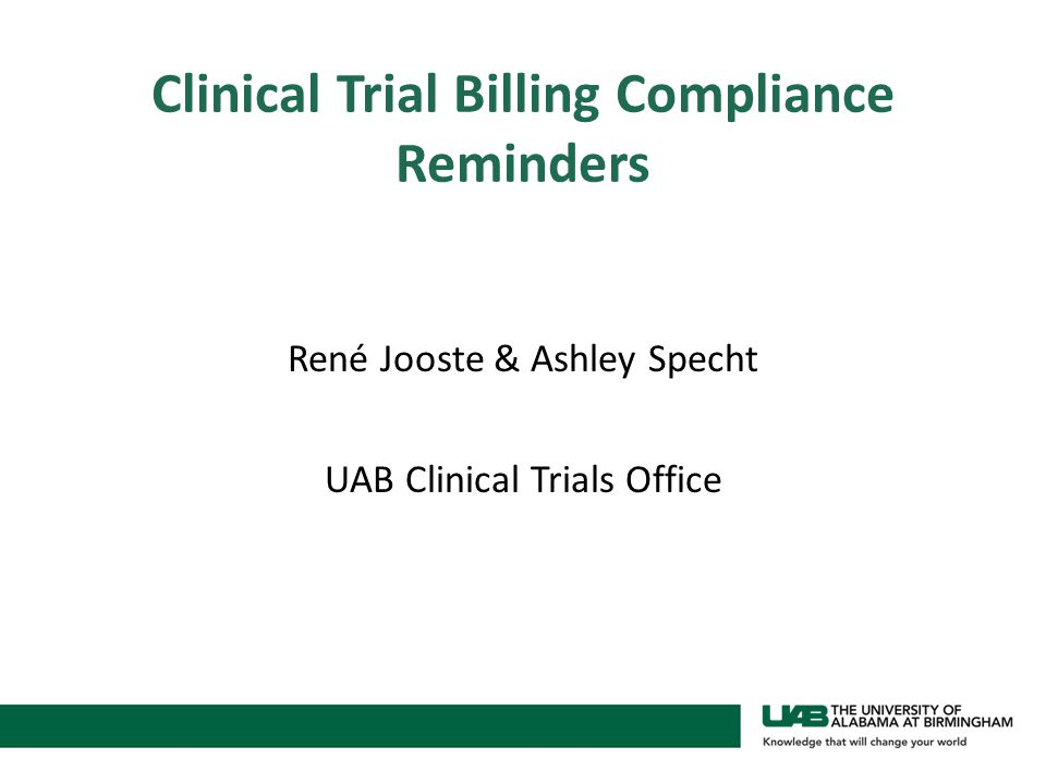 Clinical Trial Billing Compliance Reminders René Jooste & Ashley Specht UAB Clinical Trials Office