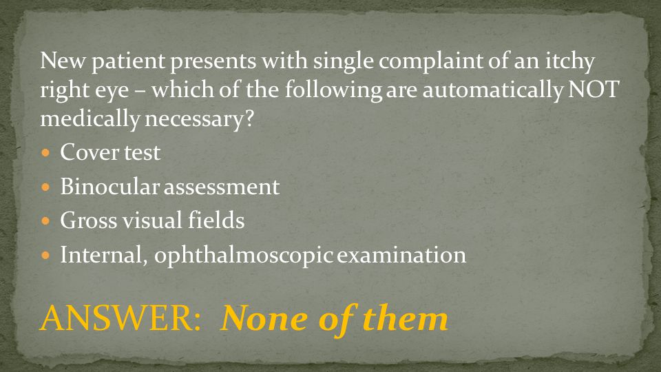 New patient presents with single complaint of an itchy right eye – which of the following are automatically NOT medically necessary? Cover test Binocu