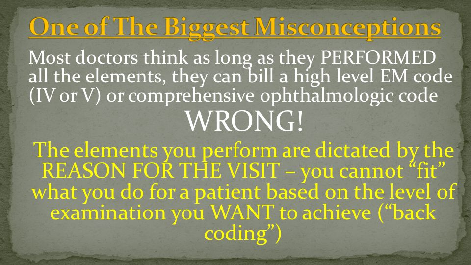 Most doctors think as long as they PERFORMED all the elements, they can bill a high level EM code (IV or V) or comprehensive ophthalmologic code WRONG