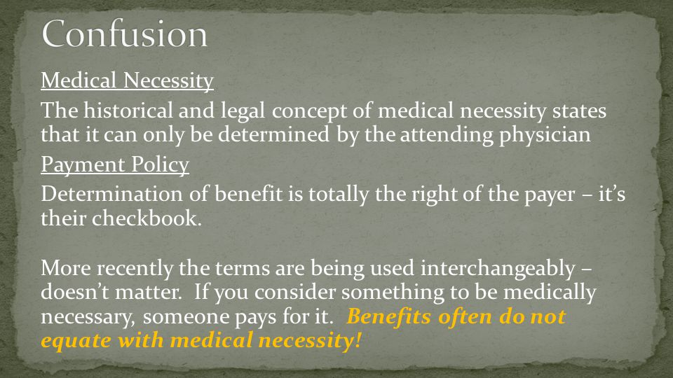 Medical Necessity The historical and legal concept of medical necessity states that it can only be determined by the attending physician Payment Polic