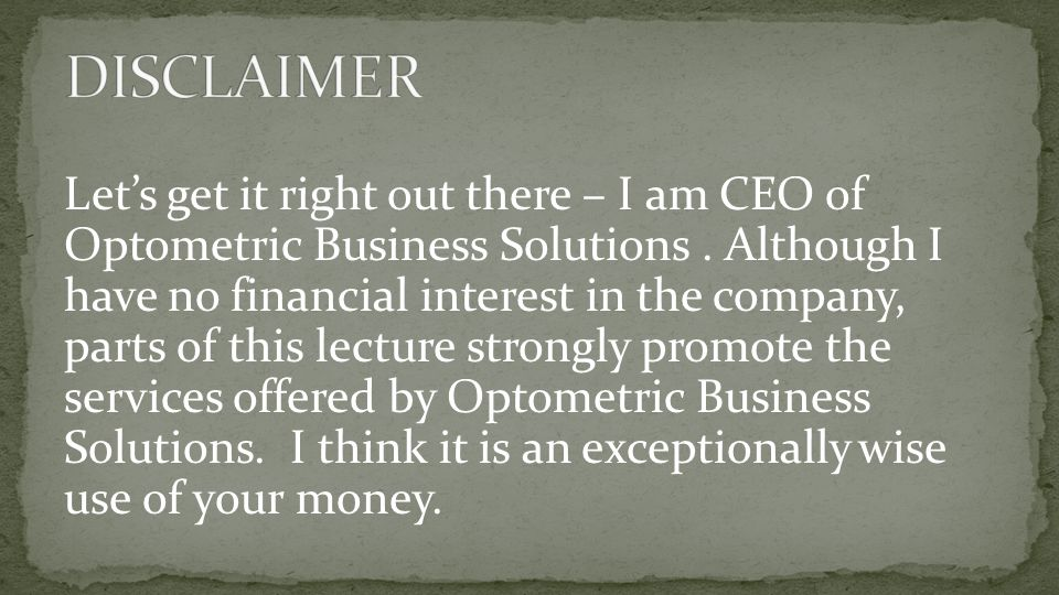 Let's get it right out there – I am CEO of Optometric Business Solutions. Although I have no financial interest in the company, parts of this lecture