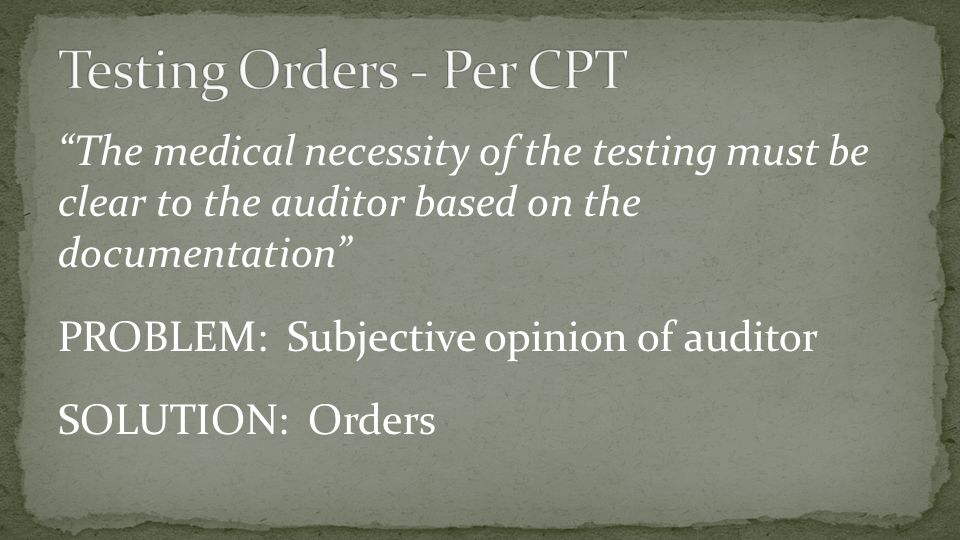 """The medical necessity of the testing must be clear to the auditor based on the documentation"" PROBLEM: Subjective opinion of auditor SOLUTION: Orders"