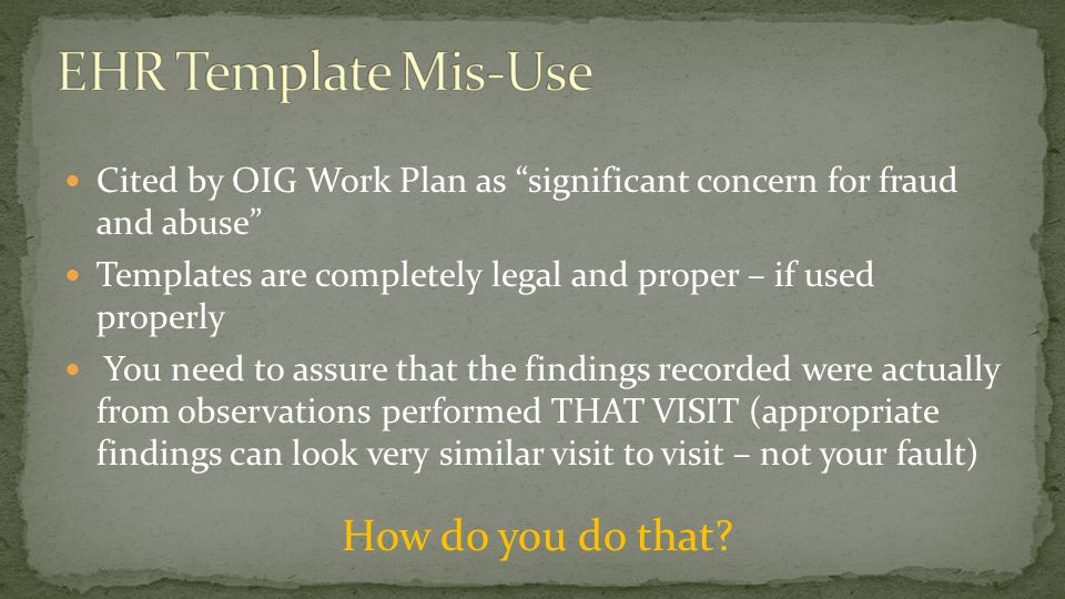 "Cited by OIG Work Plan as ""significant concern for fraud and abuse"" Templates are completely legal and proper – if used properly You need to assure th"