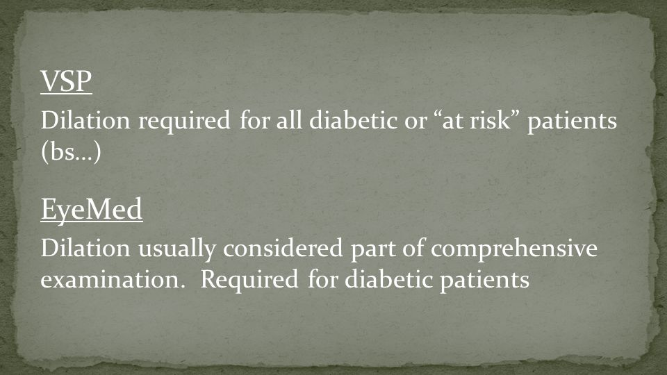"VSP Dilation required for all diabetic or ""at risk"" patients (bs…) EyeMed Dilation usually considered part of comprehensive examination. Required for"
