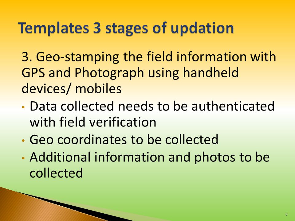 3. Geo-stamping the field information with GPS and Photograph using handheld devices/ mobiles Data collected needs to be authenticated with field veri