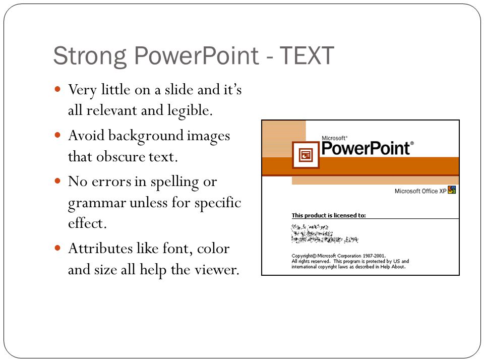 Strong PowerPoint - TEXT Very little on a slide and it's all relevant and legible. Avoid background images that obscure text. No errors in spelling or