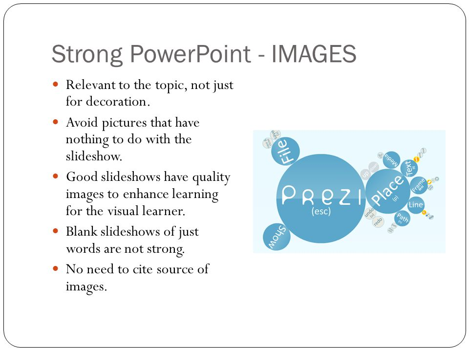 Strong PowerPoint - IMAGES Relevant to the topic, not just for decoration. Avoid pictures that have nothing to do with the slideshow. Good slideshows