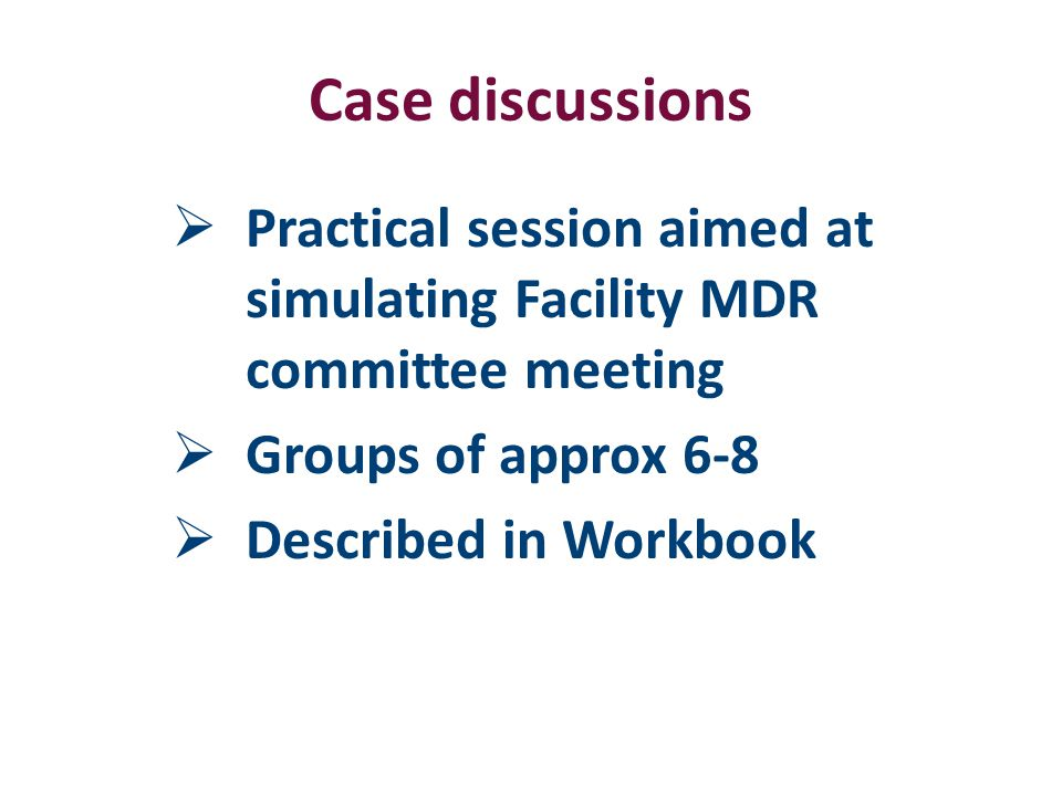Case discussions  Practical session aimed at simulating Facility MDR committee meeting  Groups of approx 6-8  Described in Workbook