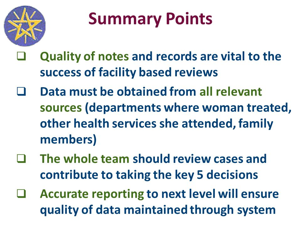 Summary Points  Quality of notes and records are vital to the success of facility based reviews  Data must be obtained from all relevant sources (departments where woman treated, other health services she attended, family members)  The whole team should review cases and contribute to taking the key 5 decisions  Accurate reporting to next level will ensure quality of data maintained through system