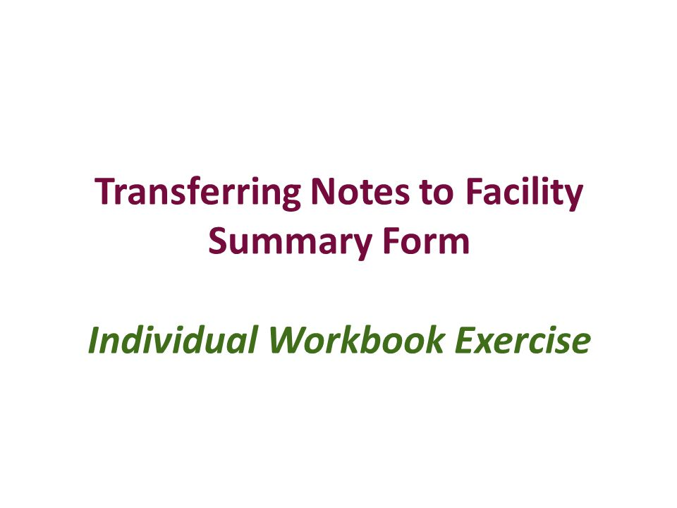 Transferring Notes to Facility Summary Form Individual Workbook Exercise