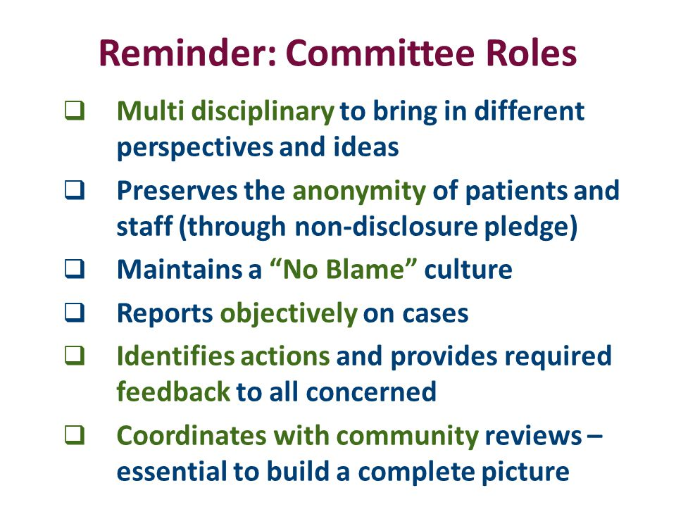 Reminder: Committee Roles  Multi disciplinary to bring in different perspectives and ideas  Preserves the anonymity of patients and staff (through non-disclosure pledge)  Maintains a No Blame culture  Reports objectively on cases  Identifies actions and provides required feedback to all concerned  Coordinates with community reviews – essential to build a complete picture