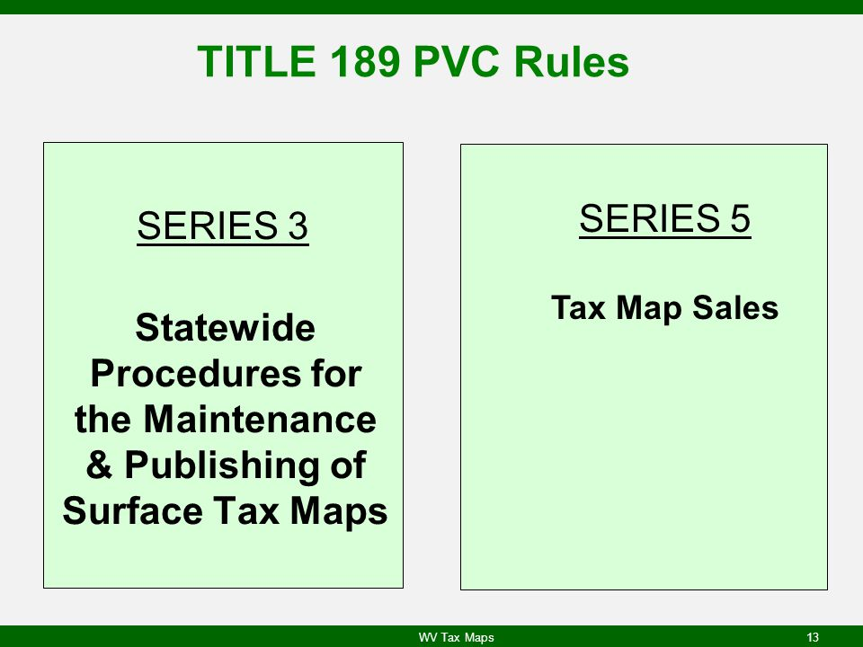 TITLE 189 PVC Rules SERIES 3 Statewide Procedures for the Maintenance & Publishing of Surface Tax Maps SERIES 5 Tax Map Sales WV Tax Maps13