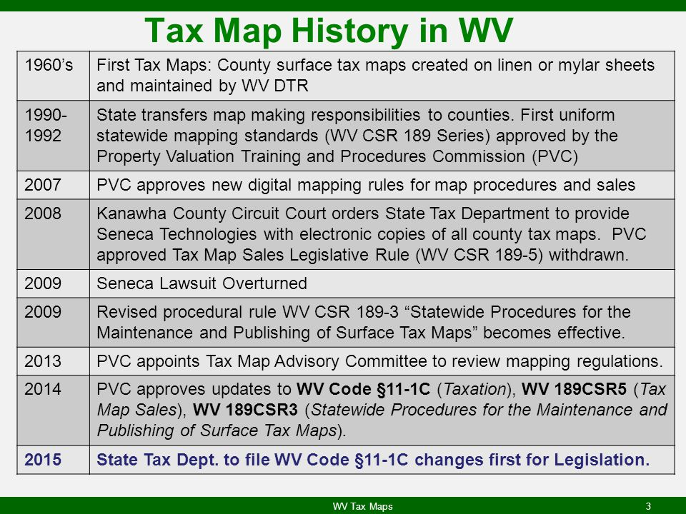 Tax Map History in WV 1960'sFirst Tax Maps: County surface tax maps created on linen or mylar sheets and maintained by WV DTR 1990- 1992 State transfers map making responsibilities to counties.