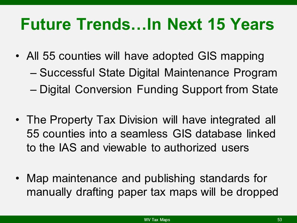Future Trends…In Next 15 Years All 55 counties will have adopted GIS mapping –Successful State Digital Maintenance Program –Digital Conversion Funding Support from State The Property Tax Division will have integrated all 55 counties into a seamless GIS database linked to the IAS and viewable to authorized users Map maintenance and publishing standards for manually drafting paper tax maps will be dropped WV Tax Maps53