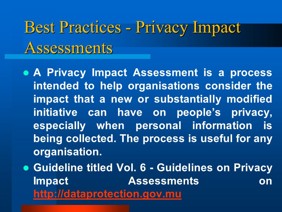 Best Practices - Privacy Impact Assessments A Privacy Impact Assessment is a process intended to help organisations consider the impact that a new or substantially modified initiative can have on people's privacy, especially when personal information is being collected.