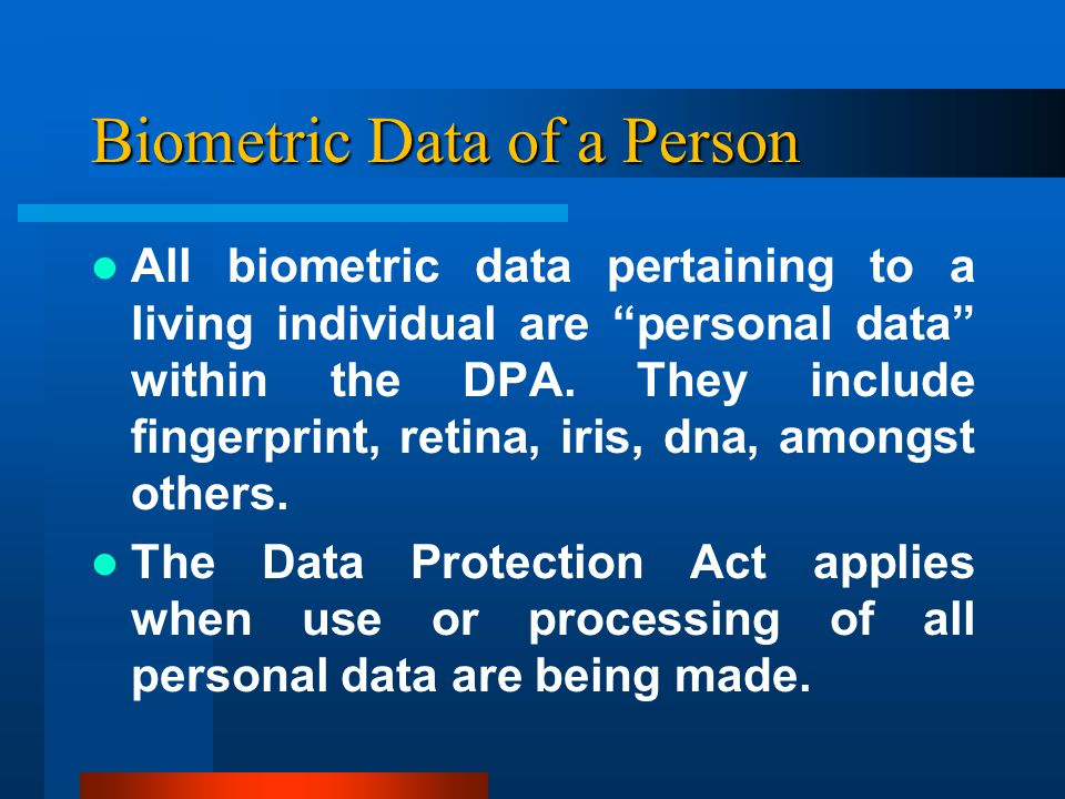 Biometric Data of a Person All biometric data pertaining to a living individual are personal data within the DPA.