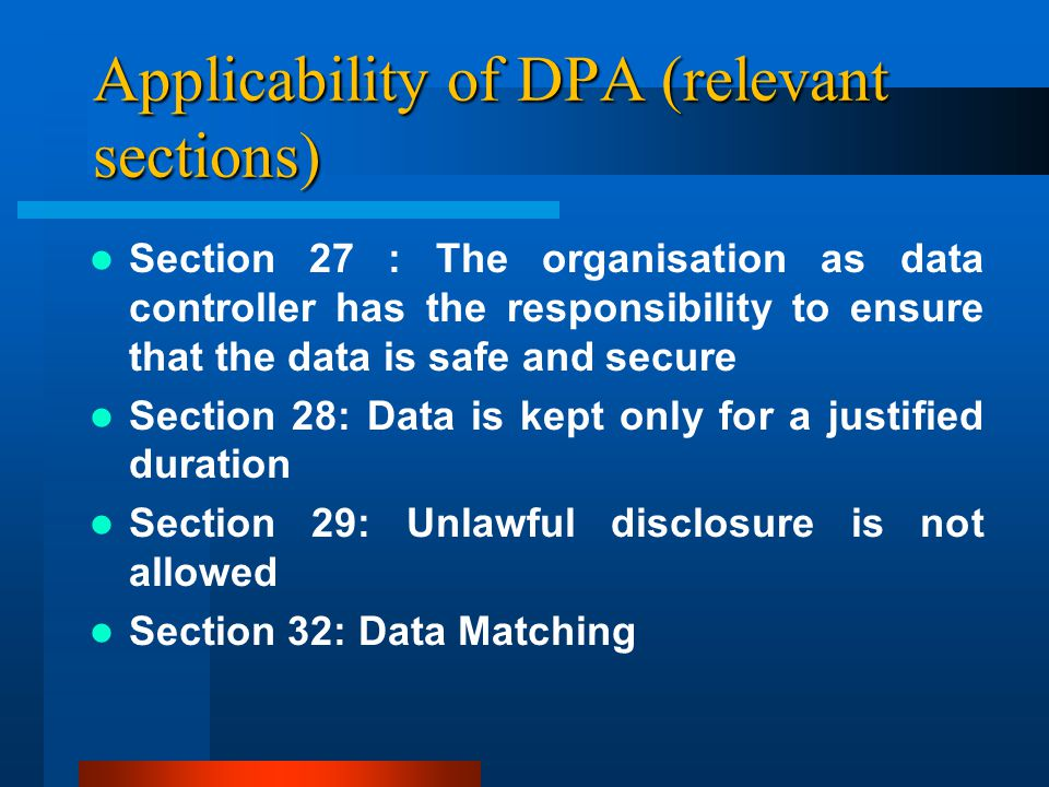 Applicability of DPA (relevant sections) Section 27 : The organisation as data controller has the responsibility to ensure that the data is safe and secure Section 28: Data is kept only for a justified duration Section 29: Unlawful disclosure is not allowed Section 32: Data Matching