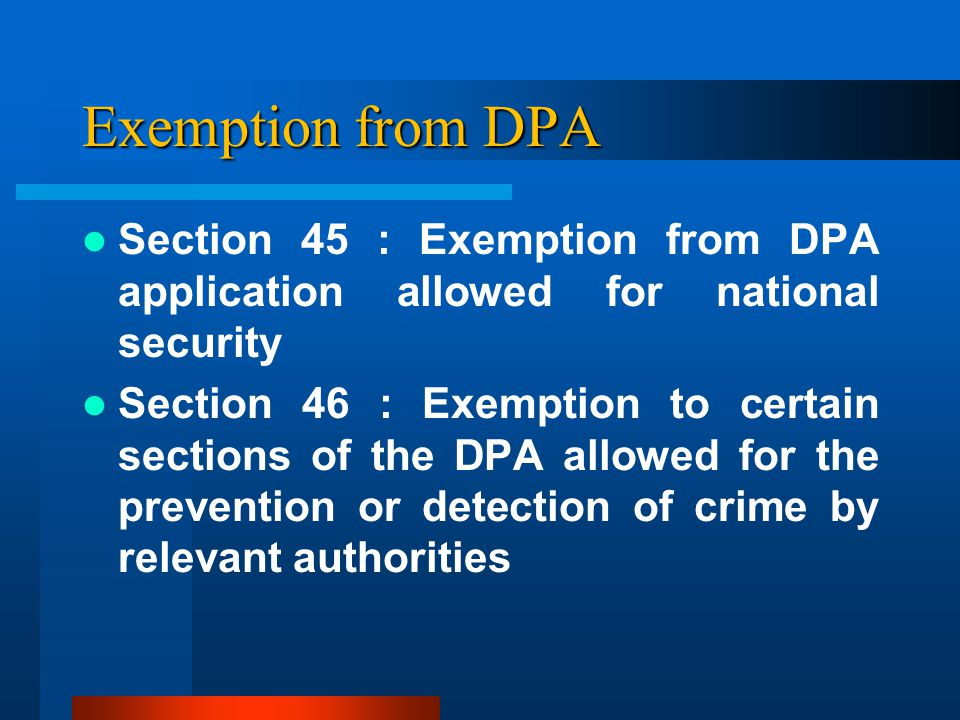 Exemption from DPA Section 45 : Exemption from DPA application allowed for national security Section 46 : Exemption to certain sections of the DPA allowed for the prevention or detection of crime by relevant authorities