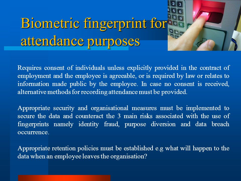 Biometric fingerprint for attendance purposes Requires consent of individuals unless explicitly provided in the contract of employment and the employee is agreeable, or is required by law or relates to information made public by the employee.