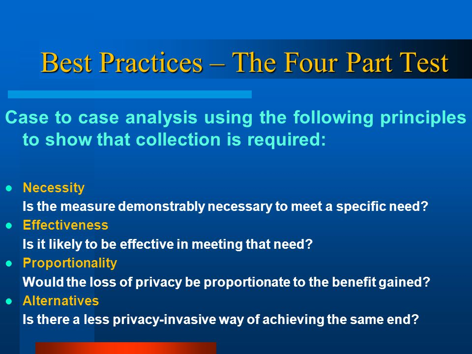 Best Practices – The Four Part Test Case to case analysis using the following principles to show that collection is required: Necessity Is the measure demonstrably necessary to meet a specific need.