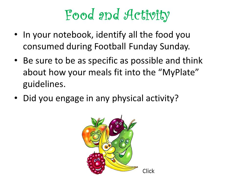 Food and Activity In your notebook, identify all the food you consumed during Football Funday Sunday. Be sure to be as specific as possible and think