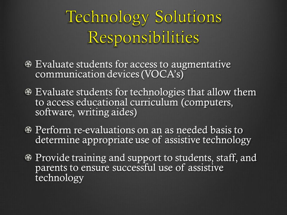 Evaluate students for access to augmentative communication devices (VOCA's) Evaluate students for technologies that allow them to access educational c