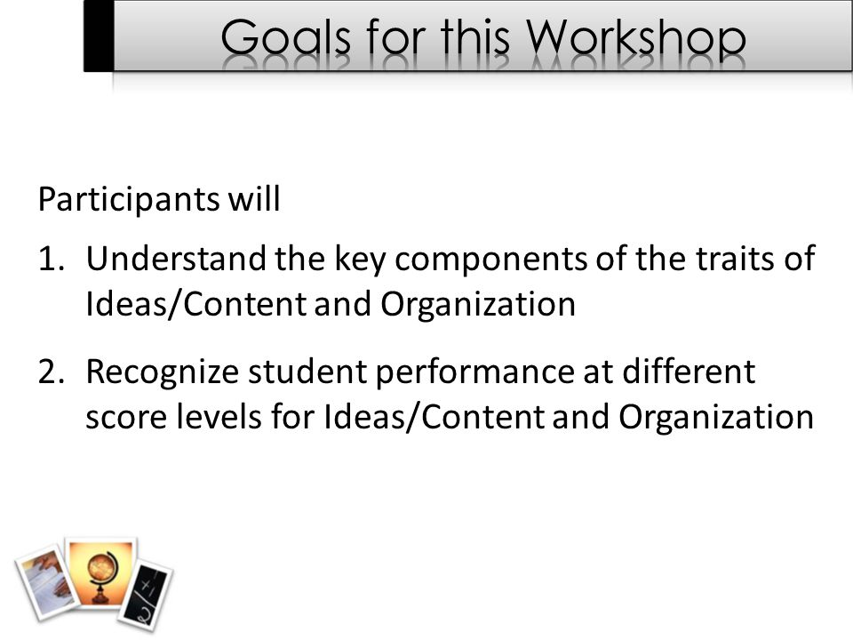 Participants will 1.Understand the key components of the traits of Ideas/Content and Organization 2.Recognize student performance at different score l
