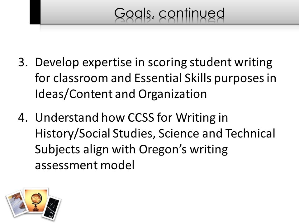 3.Develop expertise in scoring student writing for classroom and Essential Skills purposes in Ideas/Content and Organization 4.Understand how CCSS for Writing in History/Social Studies, Science and Technical Subjects align with Oregon's writing assessment model