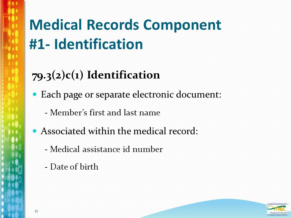 11 Medical Records Component #1- Identification 79.3(2)c(1) Identification Each page or separate electronic document: - Member's first and last name A