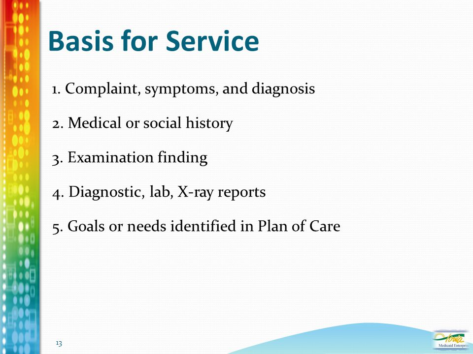 13 Basis for Service 1. Complaint, symptoms, and diagnosis 2. Medical or social history 3. Examination finding 4. Diagnostic, lab, X-ray reports 5. Go