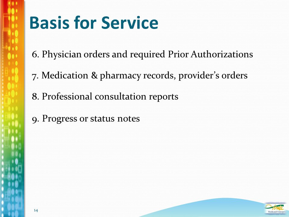 14 Basis for Service 6. Physician orders and required Prior Authorizations 7. Medication & pharmacy records, provider's orders 8. Professional consult