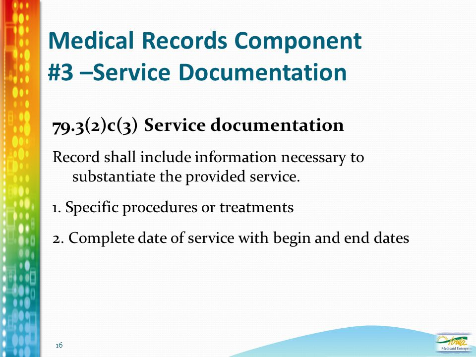16 Medical Records Component #3 –Service Documentation 79.3(2)c(3) Service documentation Record shall include information necessary to substantiate th