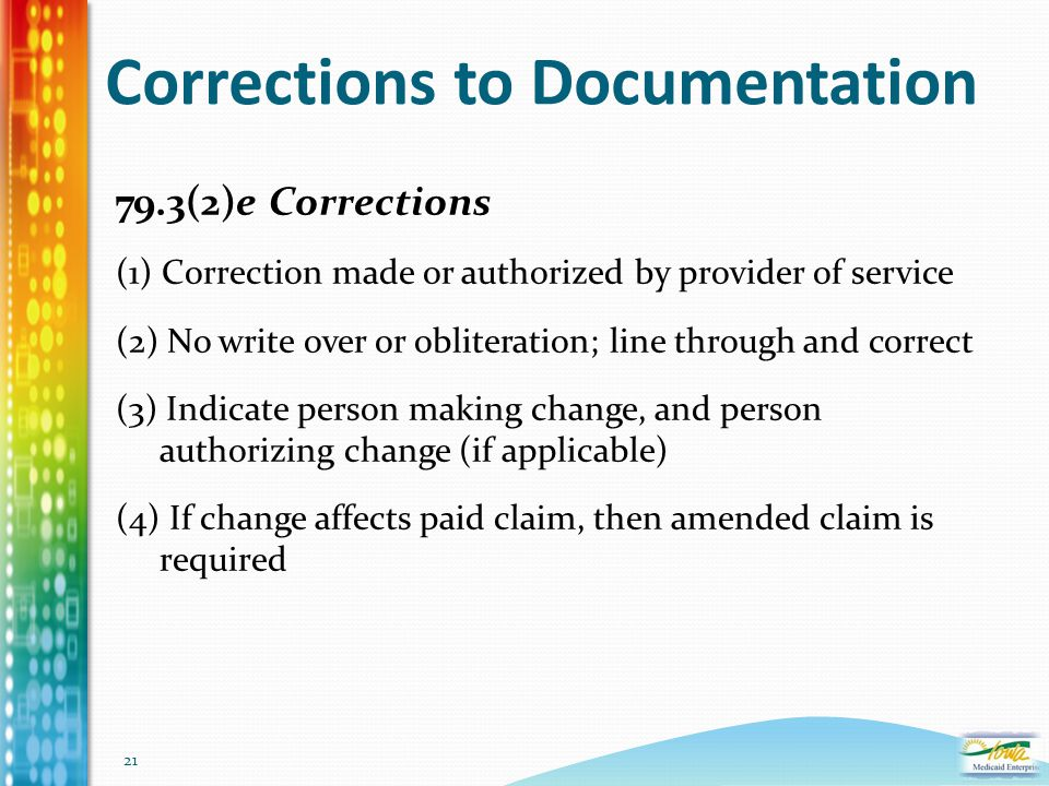 21 Corrections to Documentation 79.3(2)e Corrections (1) Correction made or authorized by provider of service (2) No write over or obliteration; line